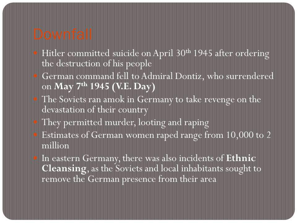 Downfall Hitler committed suicide on April 30 th 1945 after ordering the destruction of his people German command fell to Admiral Dontiz, who surrendered on May 7 th 1945 (V.E.