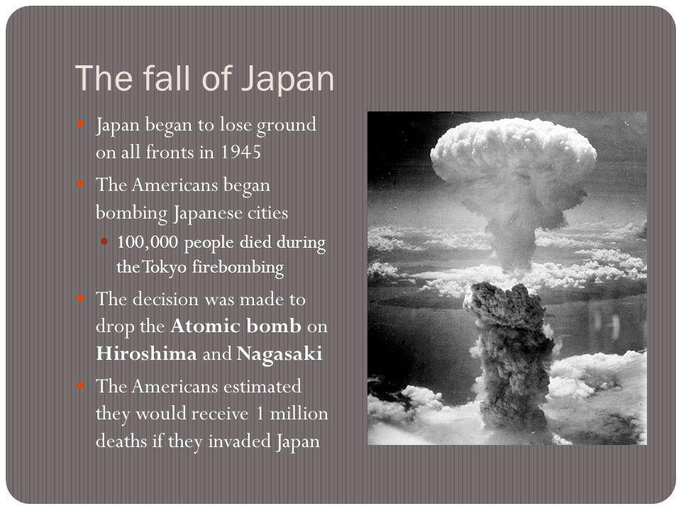 The fall of Japan Japan began to lose ground on all fronts in 1945 The Americans began bombing Japanese cities 100,000 people died during the Tokyo firebombing The decision was made to drop the Atomic bomb on Hiroshima and Nagasaki The Americans estimated they would receive 1 million deaths if they invaded Japan