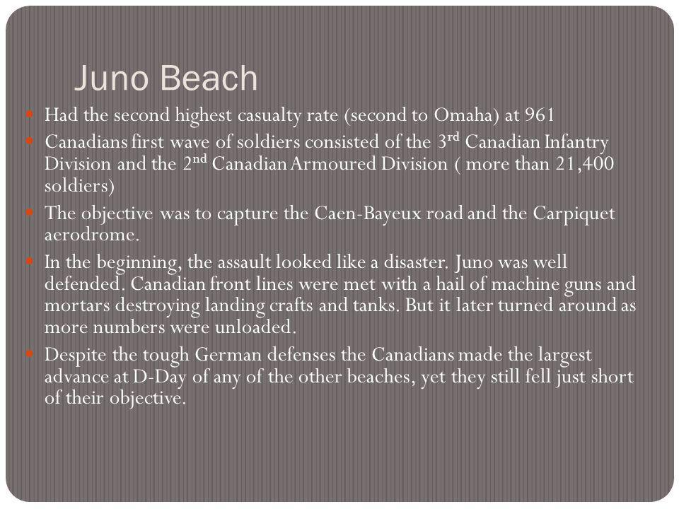 Juno Beach Had the second highest casualty rate (second to Omaha) at 961 Canadians first wave of soldiers consisted of the 3 rd Canadian Infantry Division and the 2 nd Canadian Armoured Division ( more than 21,400 soldiers) The objective was to capture the Caen-Bayeux road and the Carpiquet aerodrome.