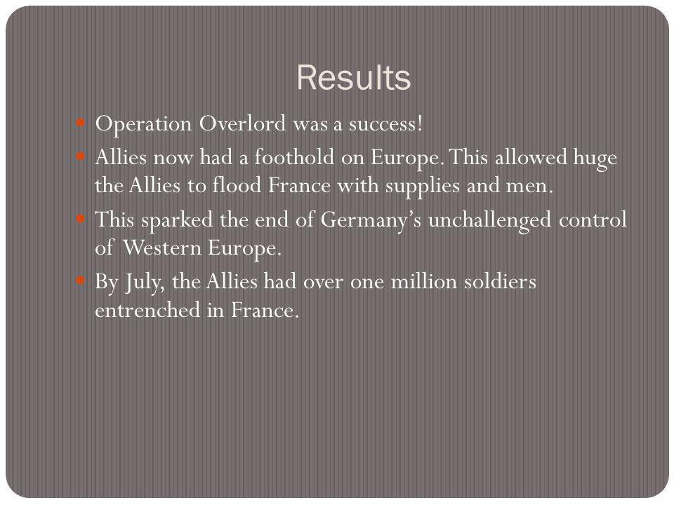 Results Operation Overlord was a success. Allies now had a foothold on Europe.