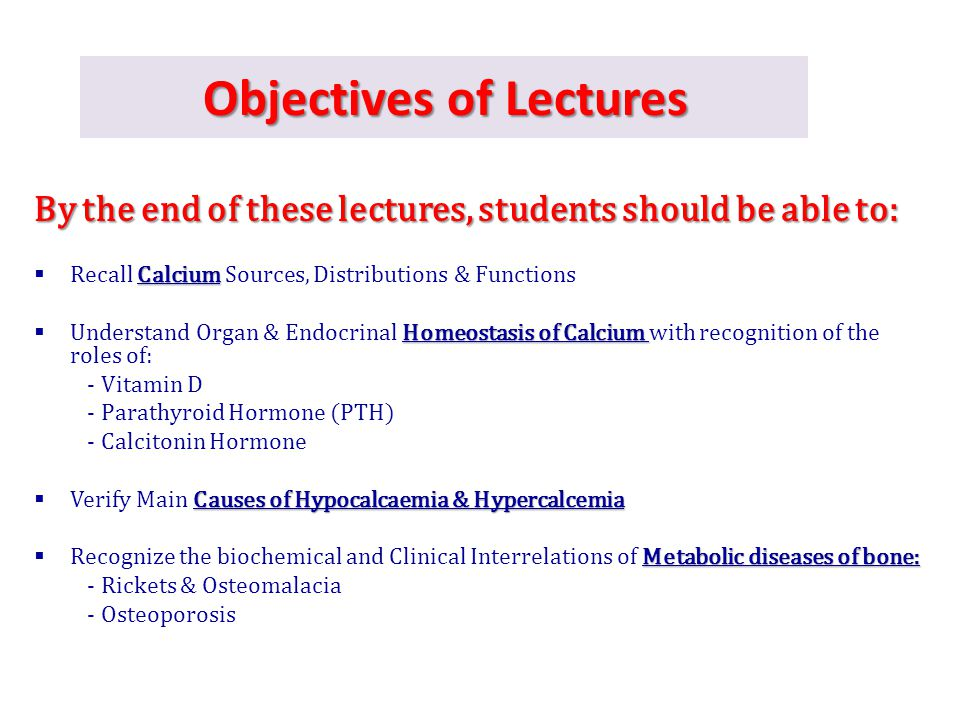 Objectives of Lectures By the end of these lectures, students should be able to: Calcium  Recall Calcium Sources, Distributions & Functions Homeostas