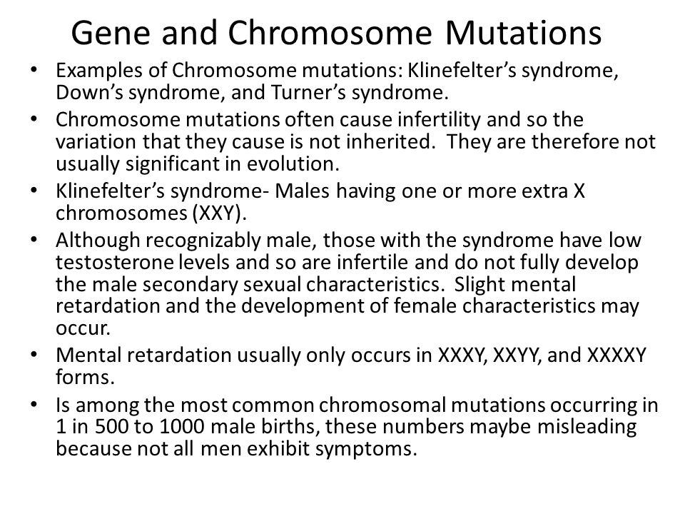 Gene and Chromosome Mutations Examples of Chromosome mutations: Klinefelter's syndrome, Down's syndrome, and Turner's syndrome. Chromosome mutations o