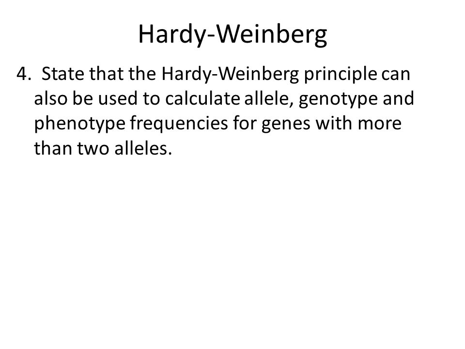 Hardy-Weinberg 4. State that the Hardy-Weinberg principle can also be used to calculate allele, genotype and phenotype frequencies for genes with more