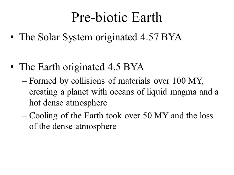 Pre-biotic Earth Pre-Biotic Earth 4.4-4.0 BYA – Continents of solid rock forming – Oceans of water forming – High temperatures – High UV light levels – Reducing atmosphere (no O 2 ) – Frequent storms with lightning Life on Earth originated 3.5-4.0 BYA – Earliest organisms were bacteria – Stromatolites- banded domes of sediment strikingly similar to the layered mats constructed by colonies of bacteria and cyanobacteria