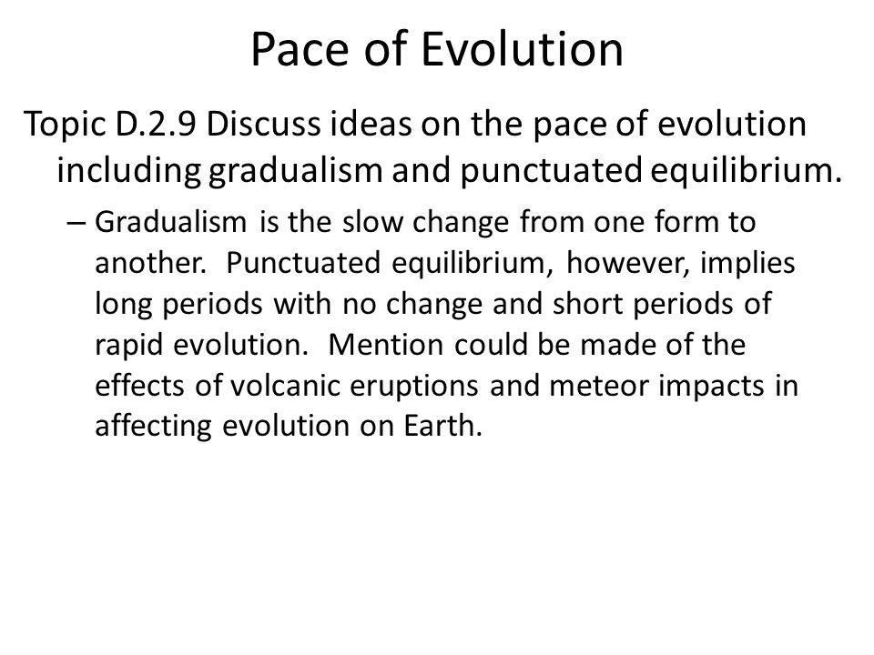 Pace of Evolution Topic D.2.9 Discuss ideas on the pace of evolution including gradualism and punctuated equilibrium. – Gradualism is the slow change