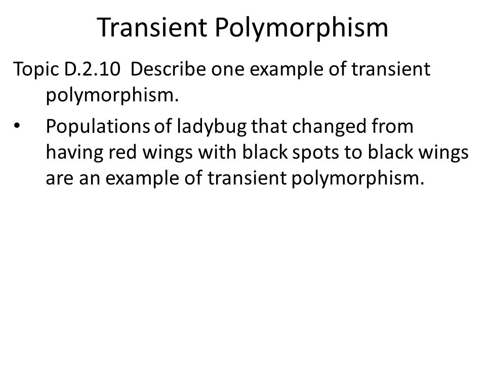 Transient Polymorphism Topic D.2.10 Describe one example of transient polymorphism. Populations of ladybug that changed from having red wings with bla