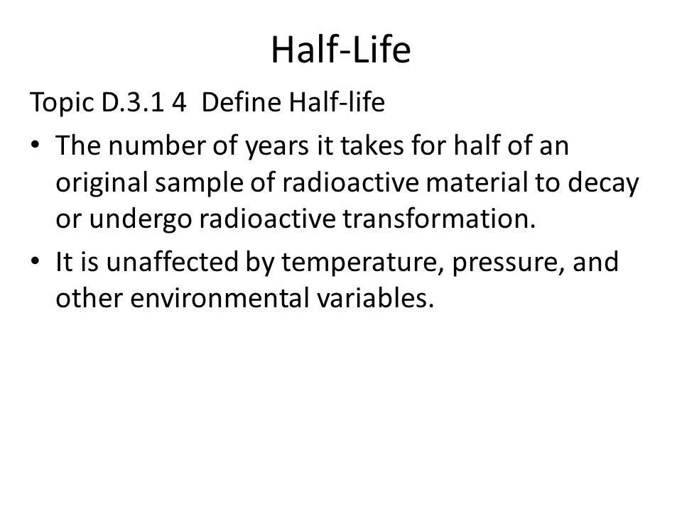 Half-Life Topic D.3.1 4 Define Half-life The number of years it takes for half of an original sample of radioactive material to decay or undergo radio
