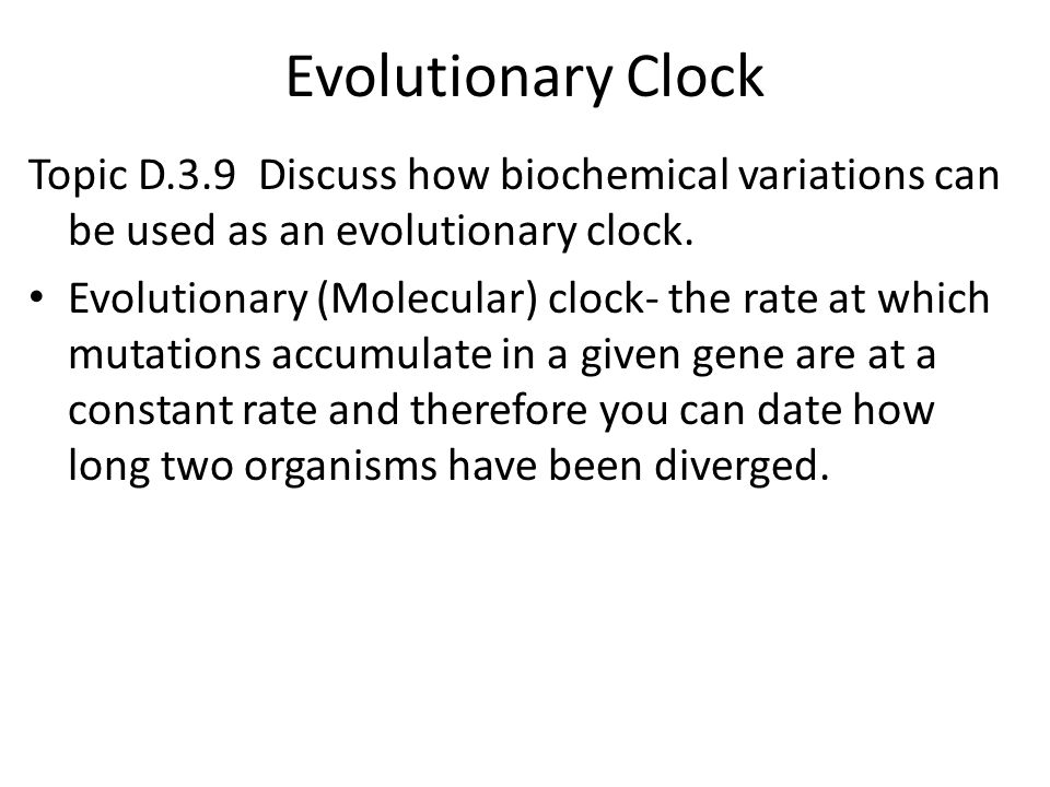 Evolutionary Clock Topic D.3.9 Discuss how biochemical variations can be used as an evolutionary clock. Evolutionary (Molecular) clock- the rate at wh