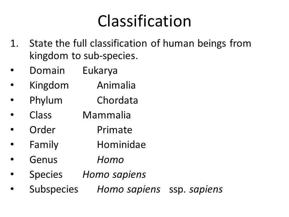 Classification 1.State the full classification of human beings from kingdom to sub-species. DomainEukarya KingdomAnimalia PhylumChordata ClassMammalia