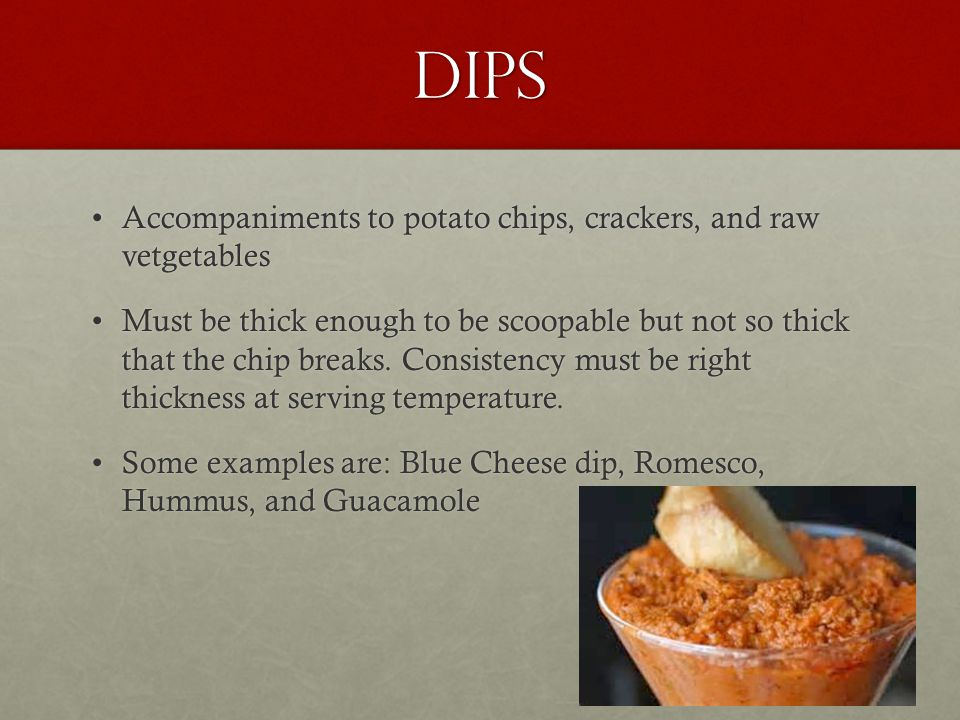 Dips Accompaniments to potato chips, crackers, and raw vetgetablesAccompaniments to potato chips, crackers, and raw vetgetables Must be thick enough t