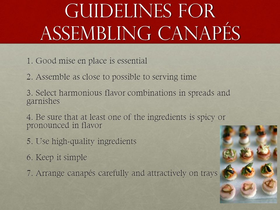 Guidelines for Assembling Canapés 1. Good mise en place is essential 2. Assemble as close to possible to serving time 3. Select harmonious flavor comb