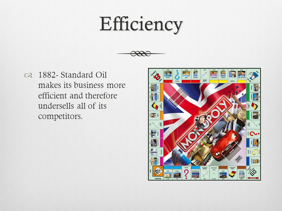 Efficiency  1882- Standard Oil makes its business more efficient and therefore undersells all of its competitors.