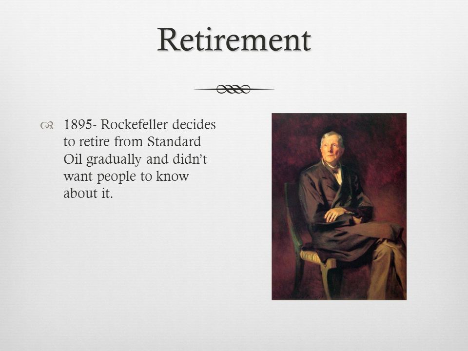 Retirement  1895- Rockefeller decides to retire from Standard Oil gradually and didn't want people to know about it.