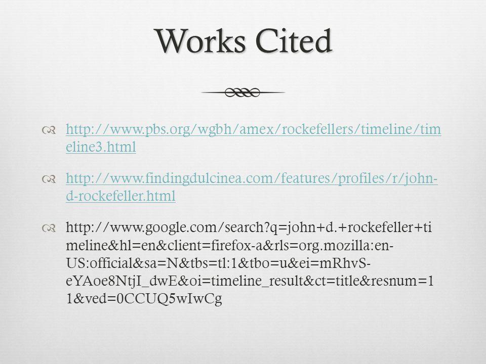 Works Cited  http://www.pbs.org/wgbh/amex/rockefellers/timeline/tim eline3.html http://www.pbs.org/wgbh/amex/rockefellers/timeline/tim eline3.html  http://www.findingdulcinea.com/features/profiles/r/john- d-rockefeller.html http://www.findingdulcinea.com/features/profiles/r/john- d-rockefeller.html  http://www.google.com/search q=john+d.+rockefeller+ti meline&hl=en&client=firefox-a&rls=org.mozilla:en- US:official&sa=N&tbs=tl:1&tbo=u&ei=mRhvS- eYAoe8NtjI_dwE&oi=timeline_result&ct=title&resnum=1 1&ved=0CCUQ5wIwCg