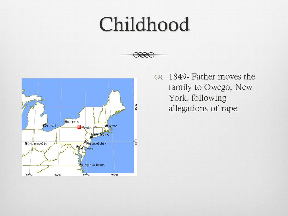 Childhood  1849- Father moves the family to Owego, New York, following allegations of rape.
