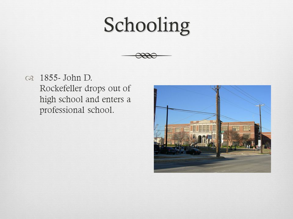 Schooling  1855- John D. Rockefeller drops out of high school and enters a professional school.