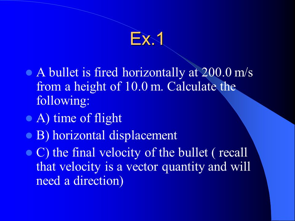 Ex.1 A bullet is fired horizontally at 200.0 m/s from a height of 10.0 m.