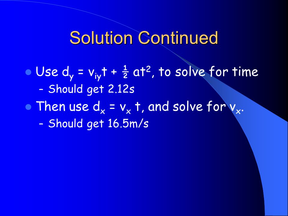 Solution Continued Use d y = v iy t + ½ at 2, to solve for time – Should get 2.12s Then use d x = v x t, and solve for v x.