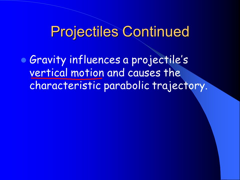 Projectiles Continued Gravity influences a projectile's vertical motion and causes the characteristic parabolic trajectory.