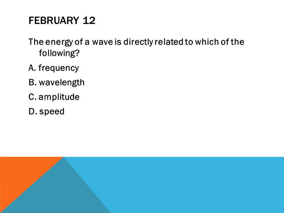 FEBRUARY 12 The energy of a wave is directly related to which of the following.