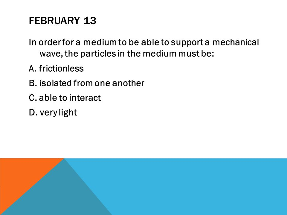 FEBRUARY 13 In order for a medium to be able to support a mechanical wave, the particles in the medium must be: A.