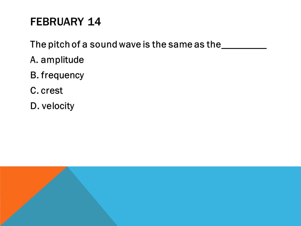 FEBRUARY 14 The pitch of a sound wave is the same as the_________ A.
