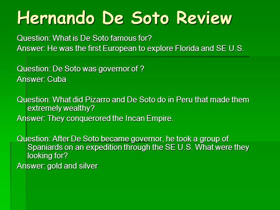 Hernando De Soto Review Question: What is De Soto famous for? Answer: He was the first European to explore Florida and SE U.S. Question: De Soto was g