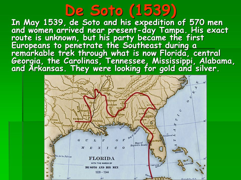 De Soto (1539) In May 1539, de Soto and his expedition of 570 men and women arrived near present-day Tampa. His exact route is unknown, but his party
