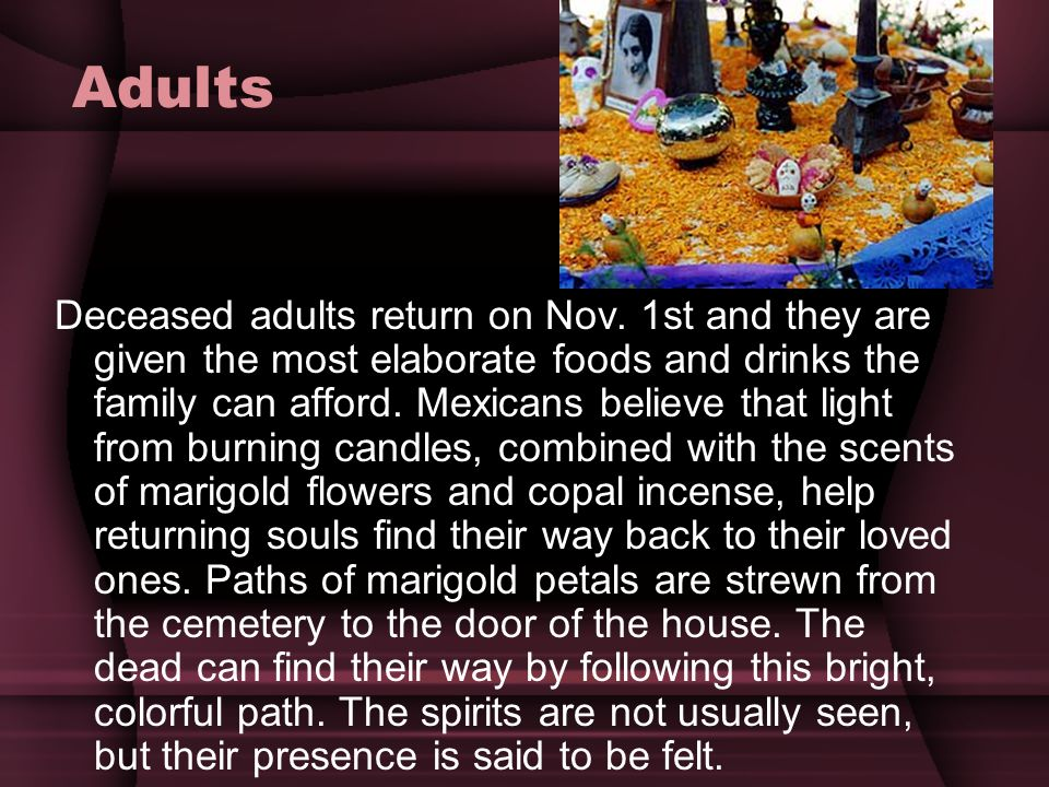 Adults Deceased adults return on Nov. 1st and they are given the most elaborate foods and drinks the family can afford. Mexicans believe that light fr