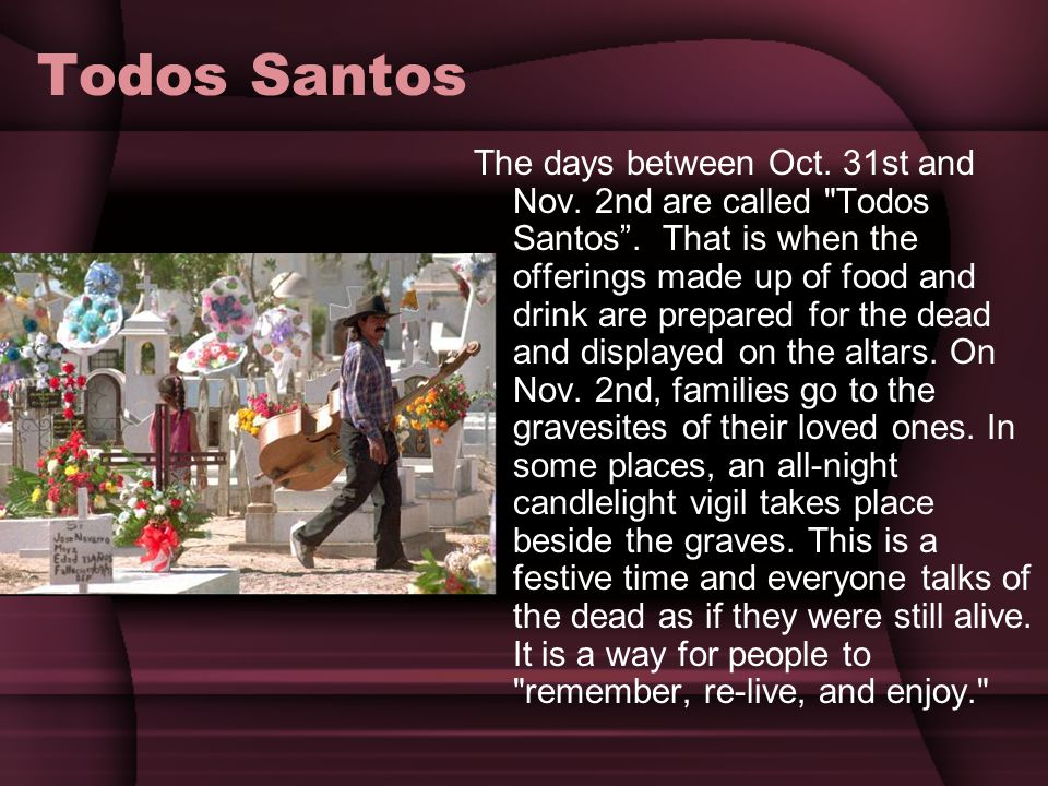 Todos Santos The days between Oct. 31st and Nov. 2nd are called