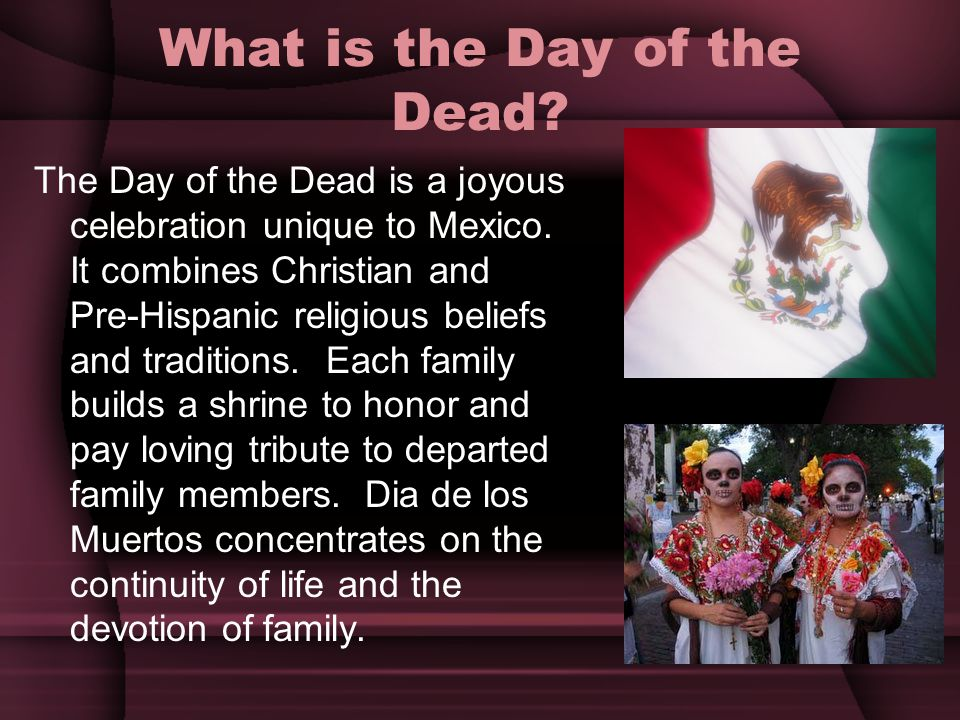 What is the Day of the Dead? The Day of the Dead is a joyous celebration unique to Mexico. It combines Christian and Pre-Hispanic religious beliefs an