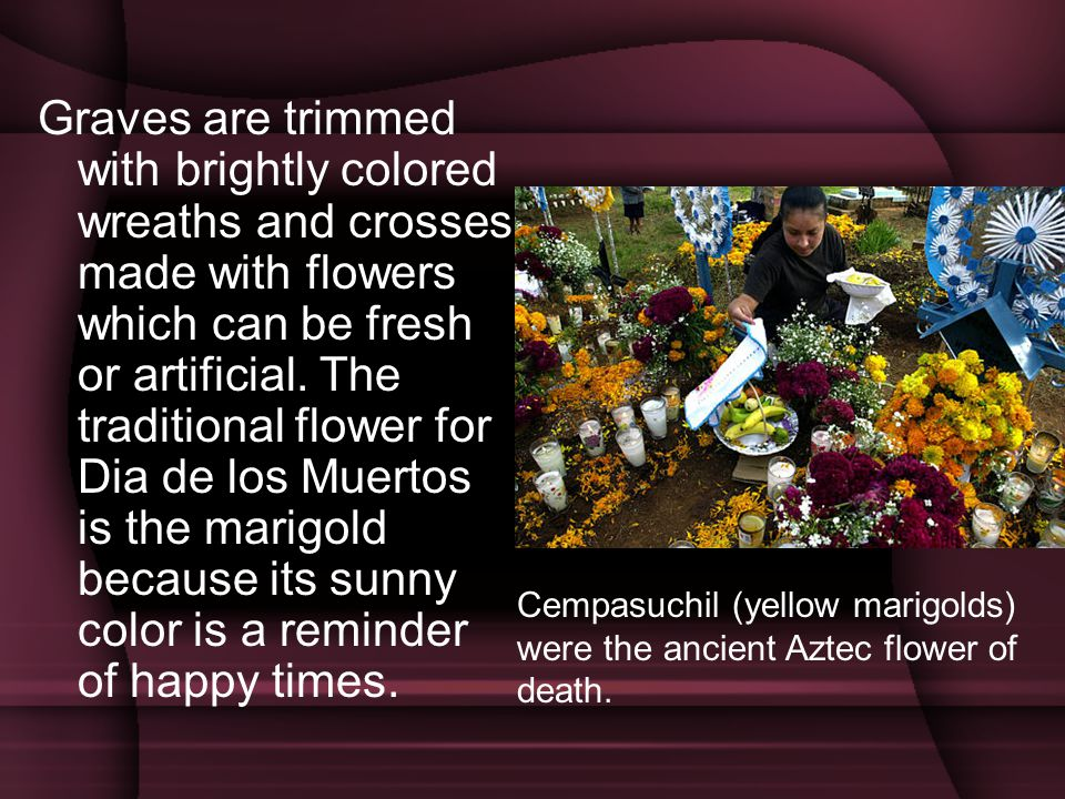 Graves are trimmed with brightly colored wreaths and crosses made with flowers which can be fresh or artificial. The traditional flower for Dia de los