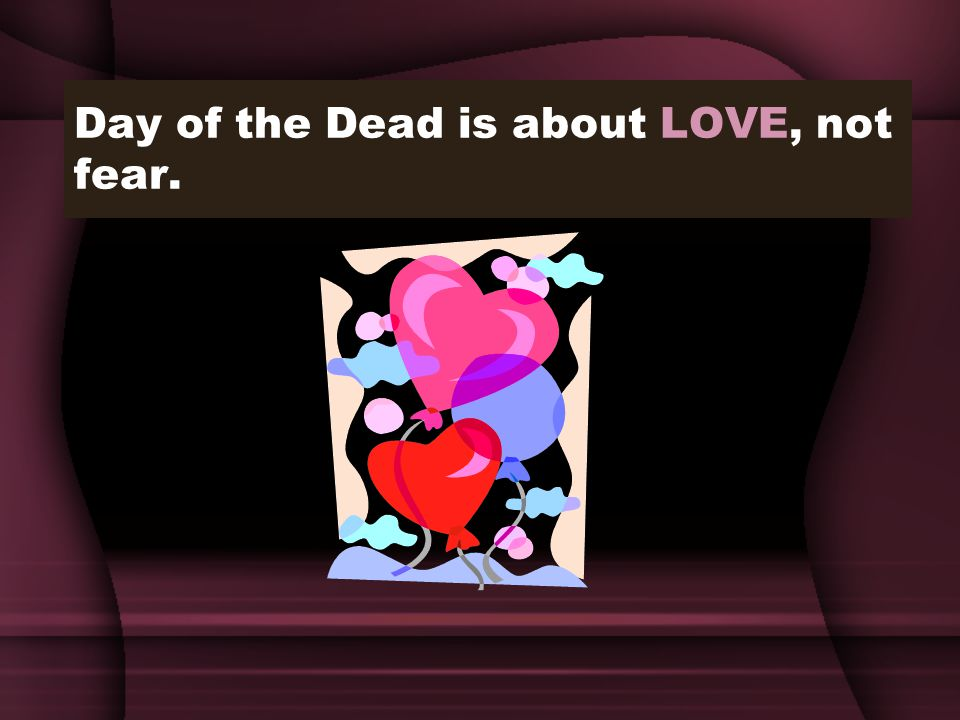 Day of the Dead is about LOVE, not fear.