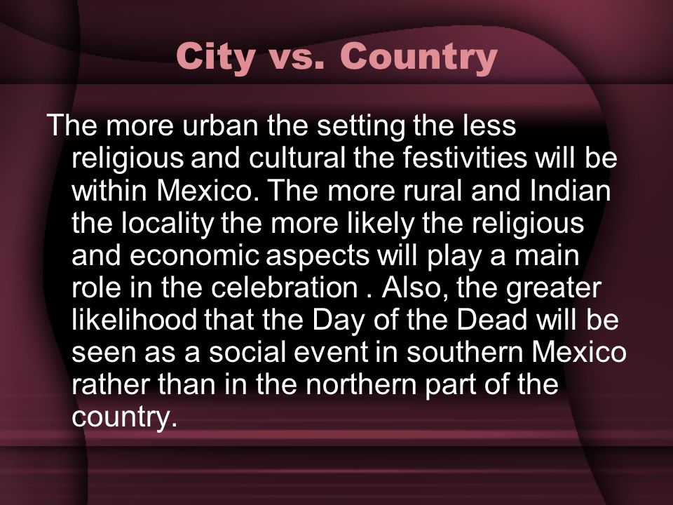 City vs. Country The more urban the setting the less religious and cultural the festivities will be within Mexico. The more rural and Indian the local