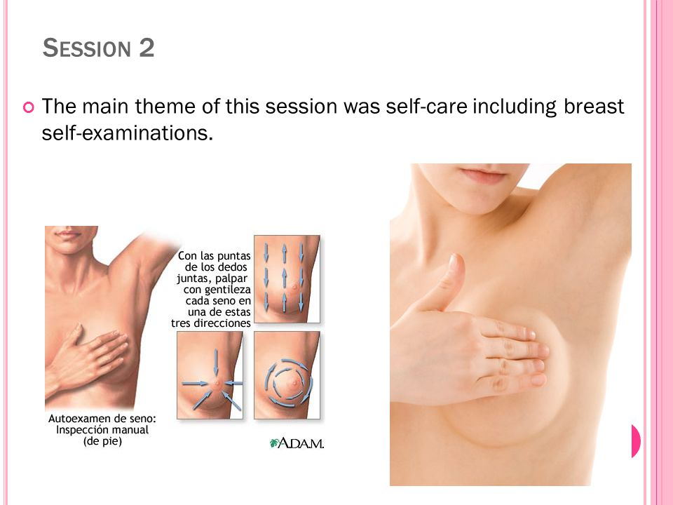 S ESSION 2 The main theme of this session was self-care including breast self-examinations.