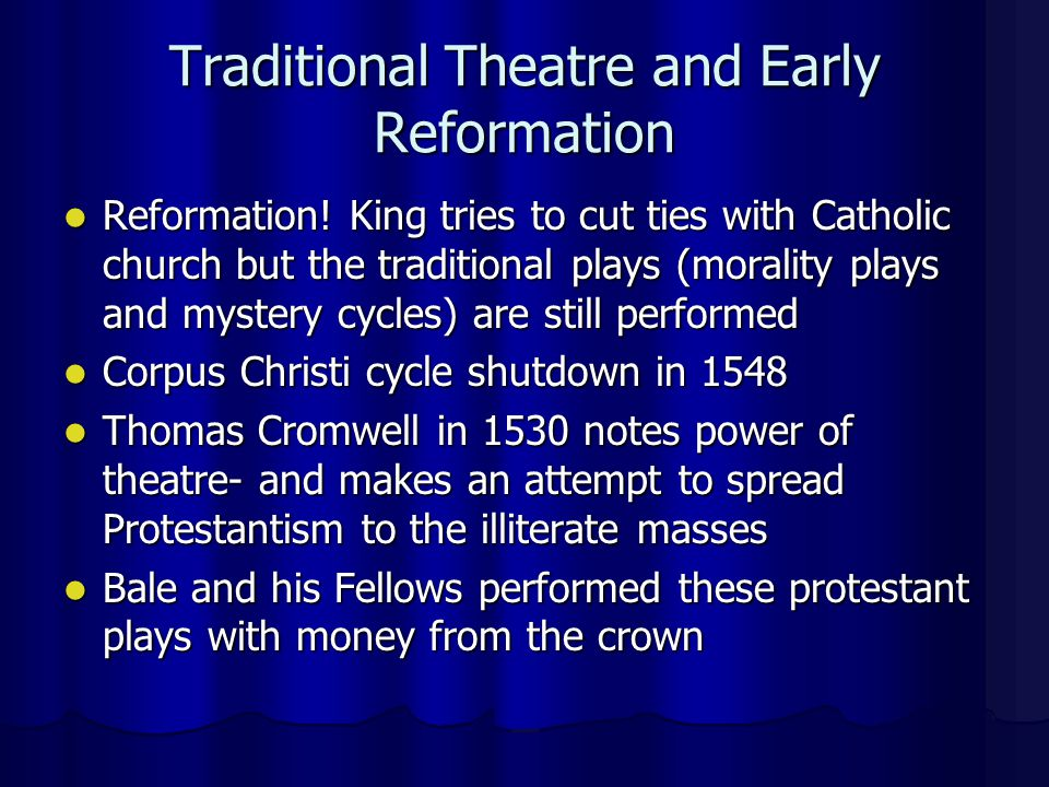Traditional Theatre and Early Reformation (Cont'd) Bale attempted to attack the theatricality of the Catholics through his plays Bale attempted to attack the theatricality of the Catholics through his plays This contradiction was considered to be controversial by the remaining catholic public This contradiction was considered to be controversial by the remaining catholic public This contradiction also gave birth to the anti-theatrical movement This contradiction also gave birth to the anti-theatrical movement