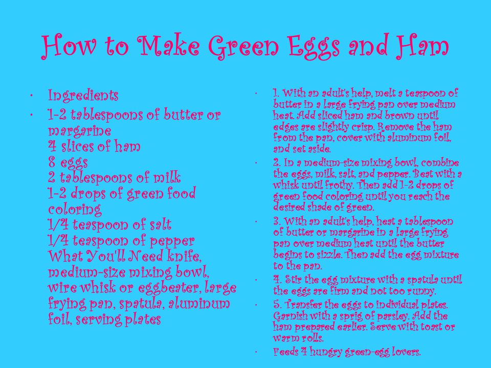 How to Make Green Eggs and Ham Ingredients 1-2 tablespoons of butter or margarine 4 slices of ham 8 eggs 2 tablespoons of milk 1-2 drops of green food coloring 1/4 teaspoon of salt 1/4 teaspoon of pepper What You ll Need knife, medium-size mixing bowl, wire whisk or eggbeater, large frying pan, spatula, aluminum foil, serving plates 1.