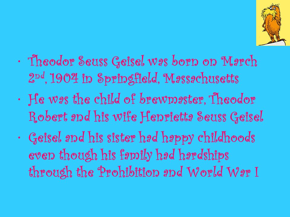 Theodor Seuss Geisel was born on March 2 nd, 1904 in Springfield, Massachusetts He was the child of brewmaster, Theodor Robert and his wife Henrietta Seuss Geisel Geisel and his sister had happy childhoods even though his family had hardships through the Prohibition and World War I