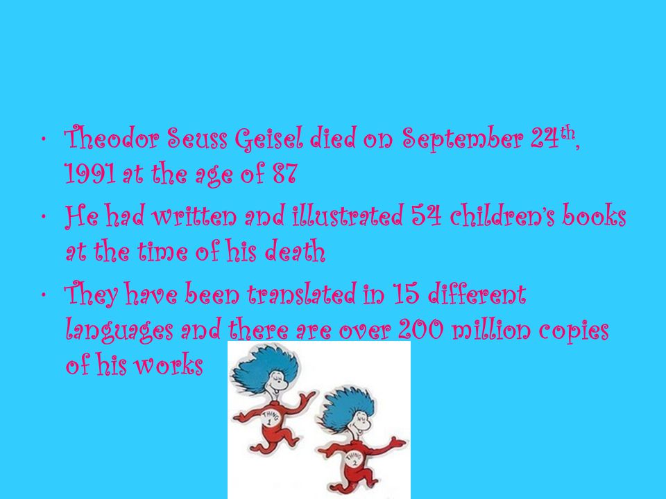 Theodor Seuss Geisel died on September 24 th, 1991 at the age of 87 He had written and illustrated 54 children's books at the time of his death They have been translated in 15 different languages and there are over 200 million copies of his works