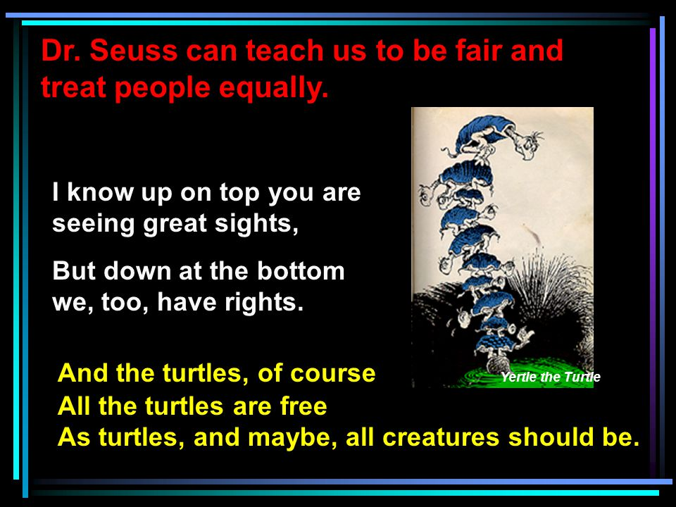 Dr. Seuss can teach us to be fair and treat people equally. I know up on top you are seeing great sights, But down at the bottom we, too, have rights.