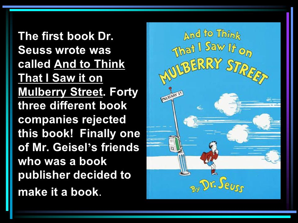 The first book Dr. Seuss wrote was called And to Think That I Saw it on Mulberry Street.