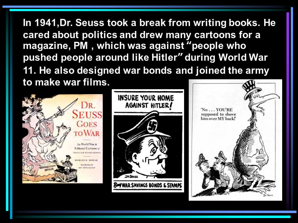 "In 1941,Dr. Seuss took a break from writing books. He cared about politics and drew many cartoons for a magazine, PM, which was against ""people who pu"