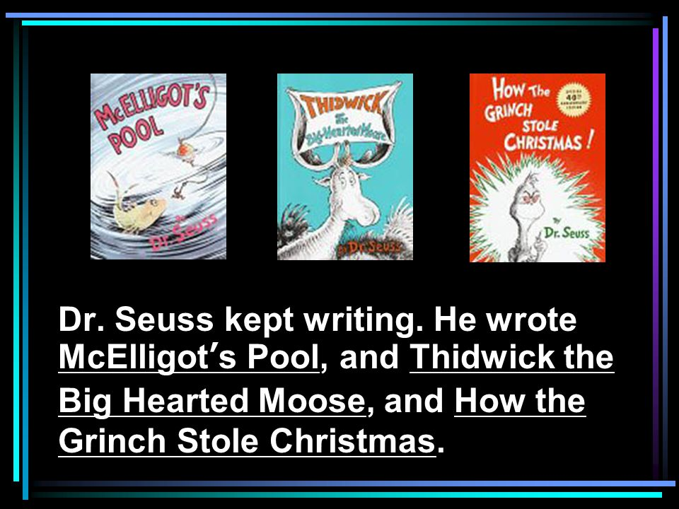 Dr. Seuss kept writing. He wrote McElligot's Pool, and Thidwick the Big Hearted Moose, and How the Grinch Stole Christmas.