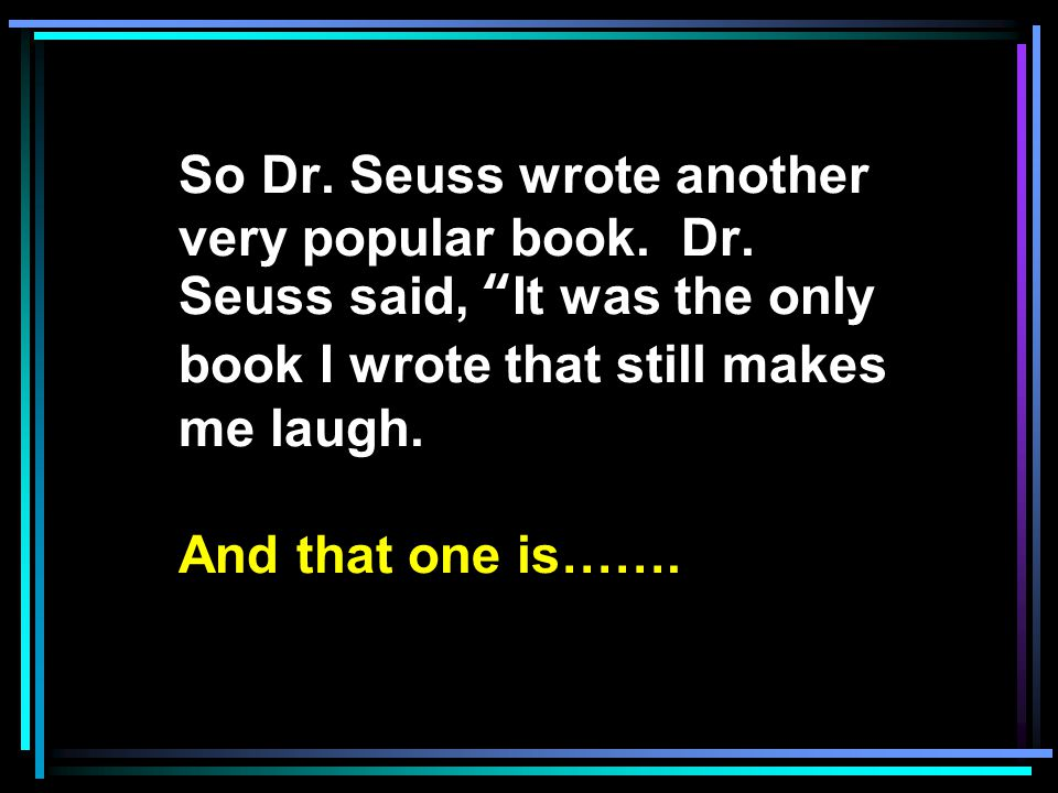 "So Dr. Seuss wrote another very popular book. Dr. Seuss said, ""It was the only book I wrote that still makes me laugh. And that one is……."