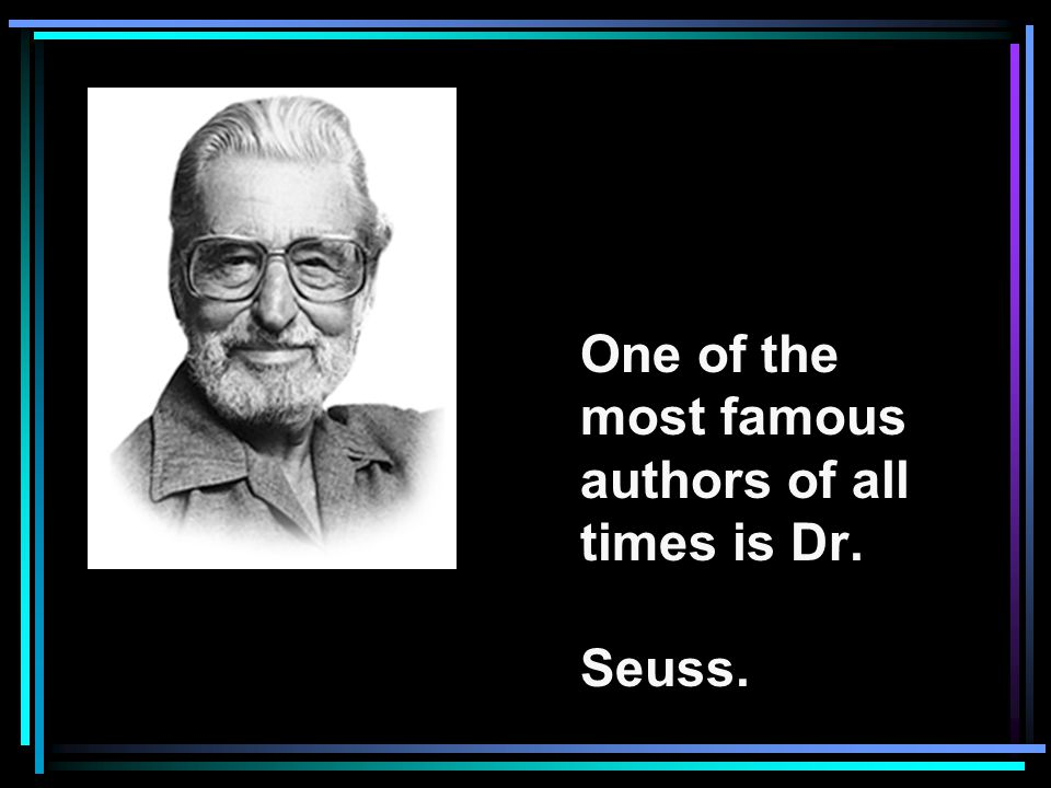 One of the most famous authors of all times is Dr. Seuss.