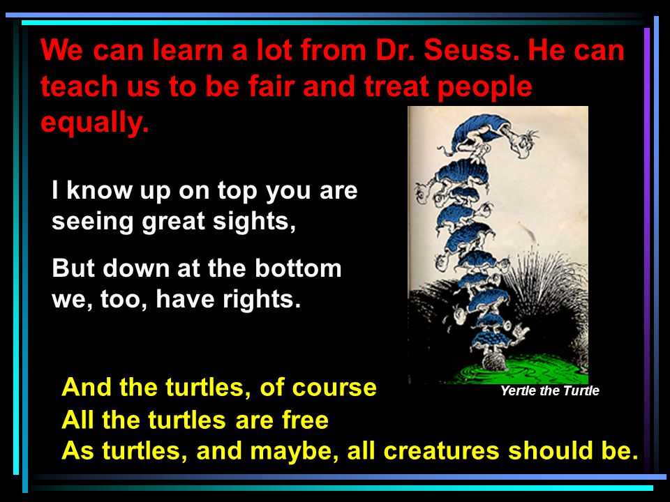 We can learn a lot from Dr. Seuss. He can teach us to be fair and treat people equally. I know up on top you are seeing great sights, But down at the