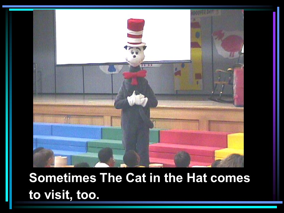 Sometimes The Cat in the Hat comes to visit, too.