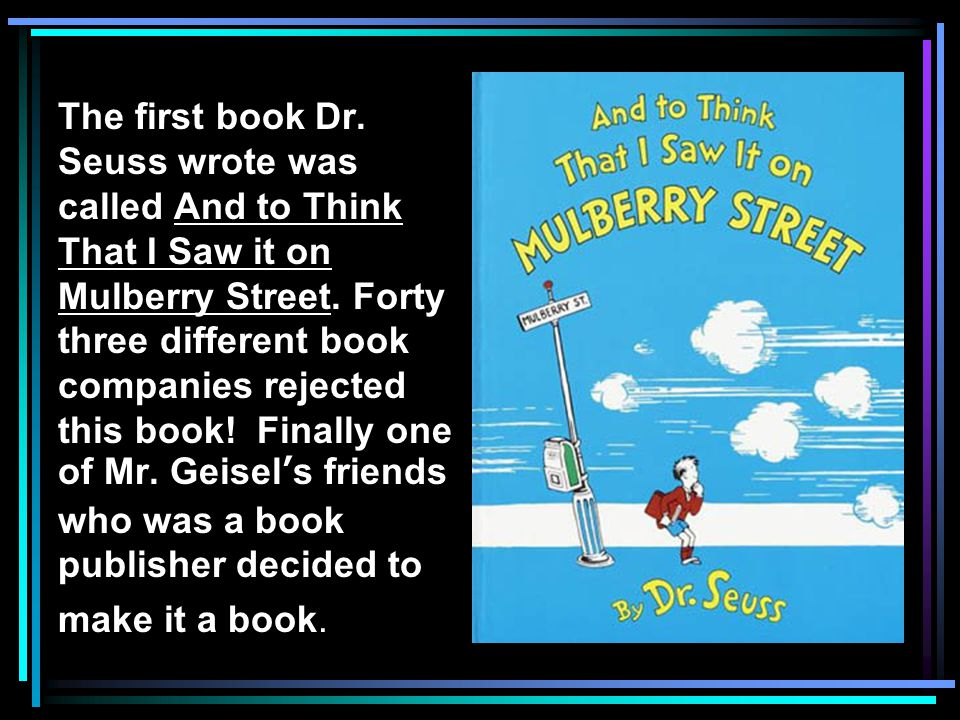 The first book Dr. Seuss wrote was called And to Think That I Saw it on Mulberry Street. Forty three different book companies rejected this book! Fina