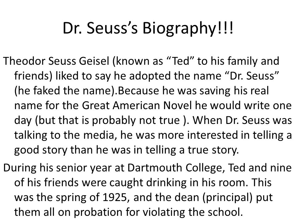 """Dr. Seuss's Biography!!! Theodor Seuss Geisel (known as """"Ted"""" to his family and friends) liked to say he adopted the name """"Dr. Seuss"""" (he faked the na"""