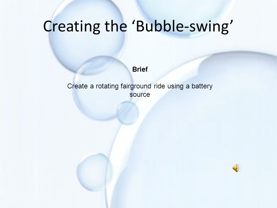 Creating the 'Bubble-swing' Brief Create a rotating fairground ride using a battery source